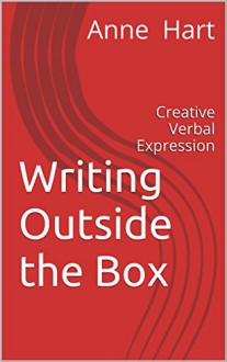 Writing Outside the Box: Creative Verbal Expression - Anne Hart