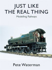 Just Like the Real Thing: Modelling Railways - Pete Waterman