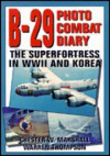 B-29 Photo Combat Diary: The Superfortress in WWII and Korea - Chester W. Marshall, Warren Thompson