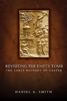 Revisiting the Empty Tomb: The Early History of Easter - Daniel A. Smith