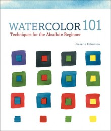 Watercolor 101: Techniques for the Absolute Beginner - Jeanette Robertson