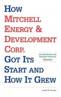 How Mitchell Energy & Development Corp. Got Its Start and How It Grew: An Oral History and Narrative Overview - Joseph W. Kutchin