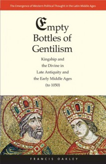 Empty Bottles of Gentilism: Kingship and the Divine in Late Antiquity and the Early Middle Ages (to 1050) - Francis Oakley