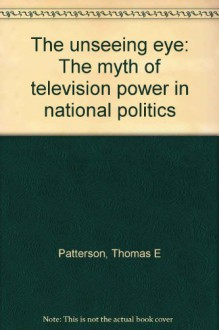 The unseeing eye: The myth of television power in national politics - Thomas E Patterson