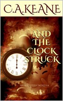 And The Clock Struck: An Alex Steele Novella (Alex Steele Series Book 1) - C.A. Keane