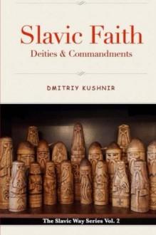Slavic Faith: Deities & Commandments (The Slavic Way) (Volume 2) - Dmitriy Kushnir