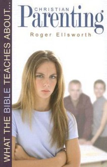 What the Bible Teaches about Christian Parenting - Roger Ellsworth