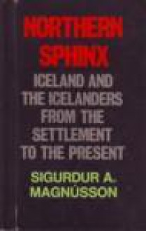 Northern Sphinx: Iceland and the Icelanders from the Settlement to the Present - Sigurður A. Magnússon