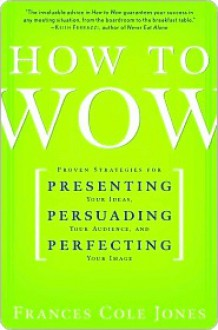 How to Wow: Proven Strategies for Presenting Your Ideas, Persuading Your Audience, and Perfecting Your Image - Frances Jones