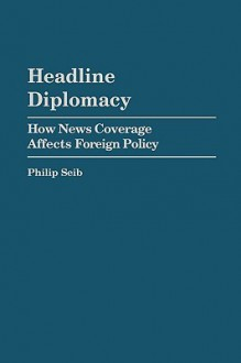 Headline Diplomacy: How News Coverage Affects Foreign Policy - Philip Seib