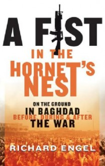 A Fist in the Hornet's Nest: On the Ground in Baghdad Before, During & After the War - Richard Engel