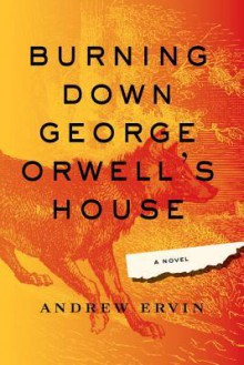 Burning Down George Orwell's House - Andrew Ervin