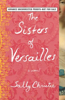 The Sisters of Versailles: A Novel (The Mistresses of Versailles Trilogy) - Sally Christie