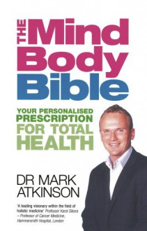 The Mind Body Bible: Your Personalised Prescription for Total Health - Mark Atkinson