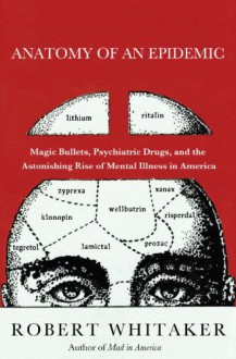 Anatomy of an Epidemic: Magic Bullets, Psychiatric Drugs, and the Astonishing Rise of Mental Illness in America - Robert Whitaker, Ken Kliban
