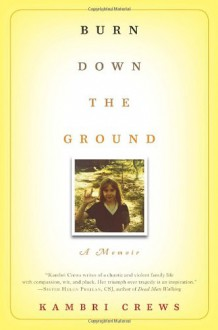 Burn Down the Ground: A Memoir - Kambri Crews