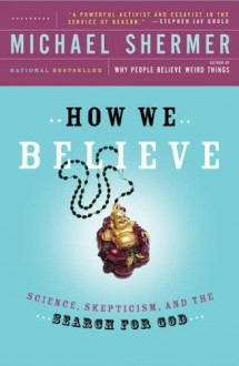 How We Believe: Science, Skepticism, and the Search for God - Michael Shermer
