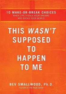 This Wasn't Supposed to Happen to Me: 10 Make-Or-Break Choices When Life Steals Your Dreams and Rocks Your World - Bev Smallwood