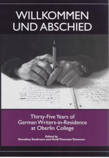 Willkommen Und Abschied: Thirty-Five Years of German Writers-In-Residence at Oberlin College - Dorothea Kaufmann