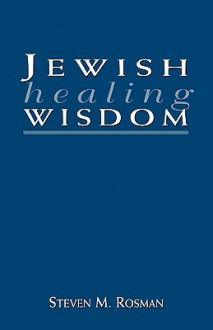Jewish Healing Wisdom - Steven M. Rosman