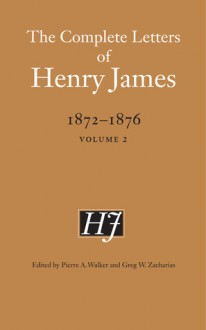 The Complete Letters of Henry James, 1872-1876: Volume 1 - Henry James, Pierre A. Walker, Greg W. Zacharias