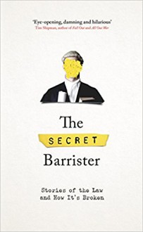 The Secret Barrister: Stories of the Law and How It's Broken - The Secret Barrister