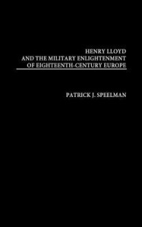 Henry Lloyd and the Military Enlightenment of Eighteenth- Century Europe - Patrick J. Speelman