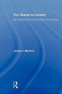 Our Scene Is London: Ben Jonson's City and the Space of the Author - James D. Mardock