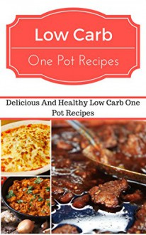 Low Carb One Pot Recipes: Delicious And Healthy Low Carb One Pot Recipes (Low Carb Cookbook) - Jeremy Smith