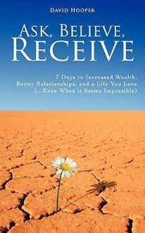 Ask, Believe, Receive - 7 Days to Increased Wealth, Better Relationships, and a Life You Love (...Even When it Seems Impossible) - David Hooper