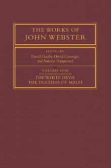 The Works of John Webster: Volume 1, The White Devil; The Duchess of Malfi: An Old-Spelling Critical Edition - John Webster, David Gunby, David Carnegie, Antony Hammond, Doreen DelVecchio