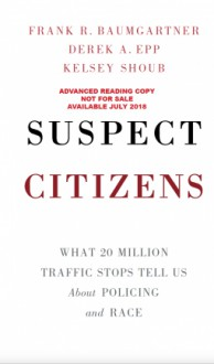 Suspect Citizens: What 20 Million Traffic Stops Tell Us about Policing and Race - Frank R. Baumgartner,Derek A. Epp,Kelsey Shoub