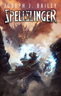 Spellslinger: Legends of the Wild, Weird West - Joseph J. Bailey