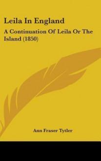 Leila in England: A Continuation of Leila or the Island (1850) - Ann Fraser Tytler