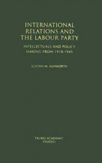 International Relations and the Labour Party: Intellectuals and Policy Making from 1918-1945 - Lucian Ashworth