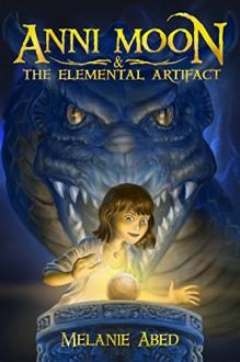 Anni Moon & The Elemental Artifact: An Elemental Fantasy Adventure (The Anni Moon Series Book 1) - Hisham Abed, Melanie Abed