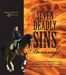 The Seven Deadly Sins of Dressage: How to Overcome Human Nature and Become a More Just, Generous Riding Partner for Your Horse - Douglas Puterbaugh, Lance Wills