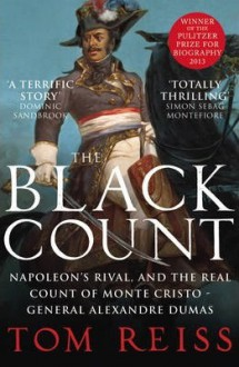 The Black Count: Glory, Revolution, Betrayal and the Real Count of Monte Cristo - Tom Reiss