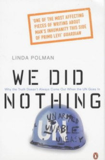 We Did Nothing: Why The Truth Doesn't Always Come Out When The UN Goes In - Linda Polman