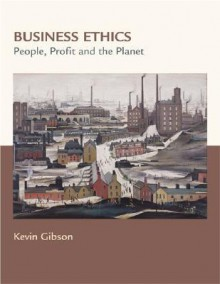 Business Ethics: People, Profits, and the Planet - Kevin Gibson