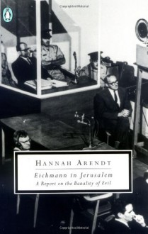 Eichmann in Jerusalem: A Report on the Banality of Evil - Hannah Arendt