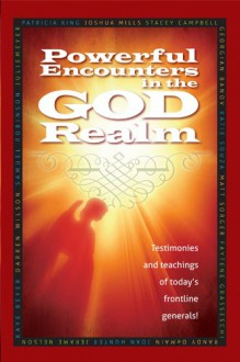 Powerful Encounters in the God Realm: Testimonies and Teachings of Today's Frontline Generals - Patricia King, Matt Sorger, Georgian Banov, Stacey Campbell, Joshua Mills, Julie Meyer, Katie Souza, Darren Wilson, Jerame Nelson, Samuel Robinson, Faytene Grasseschi, Joan Hunter, Randy DeMain, Kaye Beyer