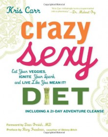 Crazy Sexy Diet: Eat Your Veggies, Ignite Your Spark, and Live Like You Mean It! - Kris Carr, Dean Ornish, Rory Freedman