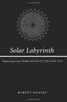 "Solar Labyrinth: Exploring Gene Wolfe's ""Book of the New Sun"" - Robert Borski"