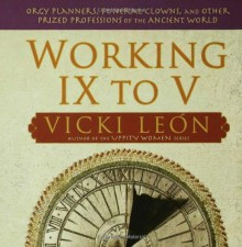 Working IX to V: Orgy Planners, Funeral Clowns, and Other Prized Professions of the Ancient World - Vicki León