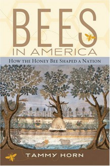 Bees in America: How the Honey Bee Shaped a Nation - Tammy Horn, Megan Kopp