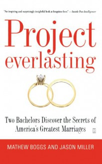 Project Everlasting: Two Bachelors Discover the Secrets of America's Greatest Marriages - Mathew Boggs, Jason Miller