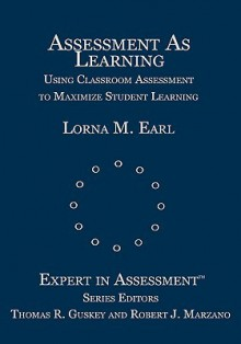 Assessment as Learning: Using Classroom Assessment to Maximize Student Learning - Lorna Earl