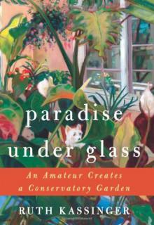 Paradise Under Glass: An Amateur Creates a Conservatory Garden - Ruth Kassinger