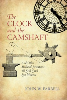 The Clock and the Camshaft: And Other Medieval Inventions We Still Can't Live Without - John W. Farrell